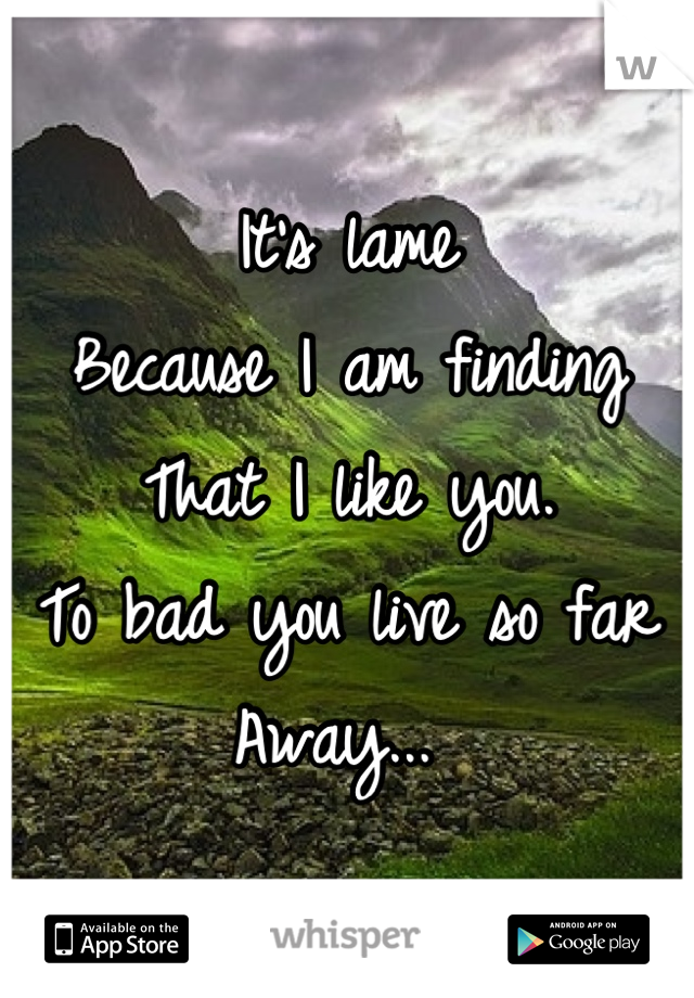 It's lame  Because I am finding  That I like you.  To bad you live so far  Away...