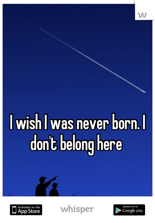 I wish I was never born. I don't belong here