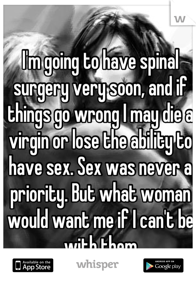I'm going to have spinal surgery very soon, and if things go wrong I may die a virgin or lose the ability to have sex. Sex was never a priority. But what woman would want me if I can't be with them