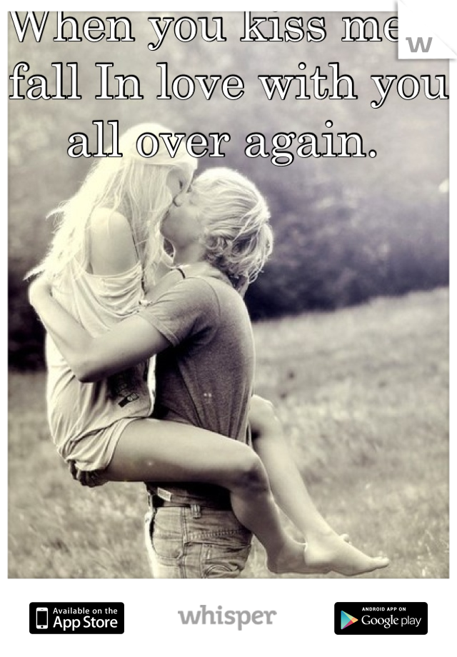 When you kiss me, I fall In love with you all over again.