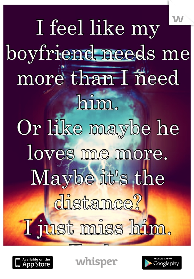 I feel like my boyfriend needs me more than I need him.  Or like maybe he loves me more.  Maybe it's the distance?  I just miss him.  Fuck.