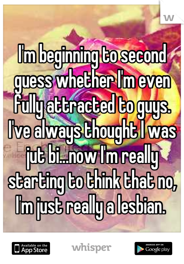 I'm beginning to second guess whether I'm even fully attracted to guys. I've always thought I was jut bi...now I'm really starting to think that no, I'm just really a lesbian.