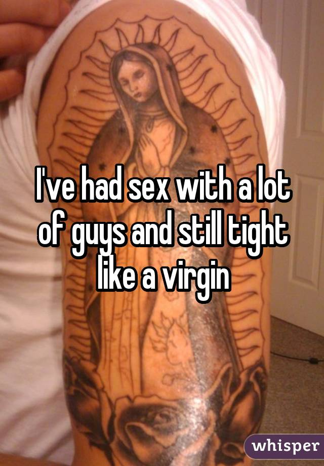 I've had sex with a lot of guys and still tight like a virgin