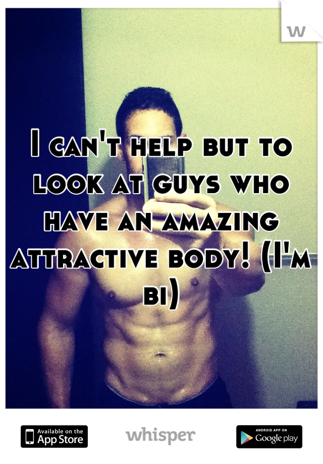I can't help but to look at guys who have an amazing attractive body! (I'm bi)