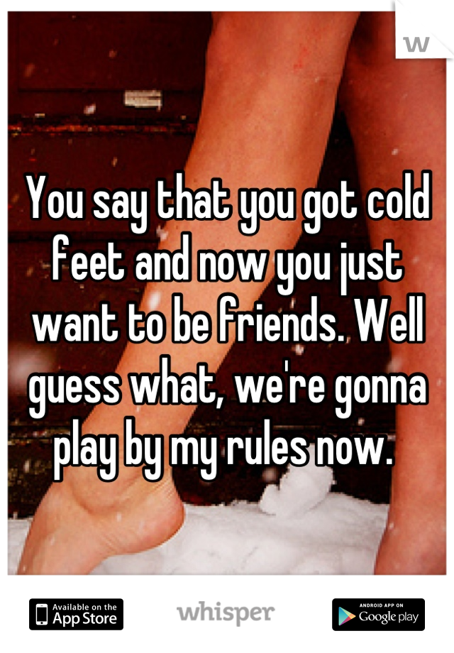 You say that you got cold feet and now you just want to be friends. Well guess what, we're gonna play by my rules now.