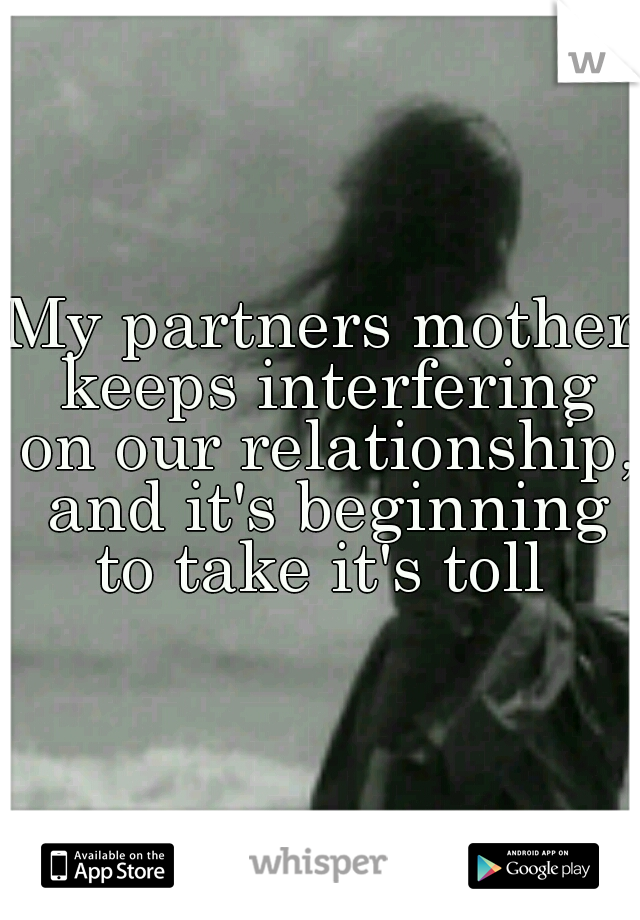 My partners mother keeps interfering on our relationship, and it's beginning to take it's toll