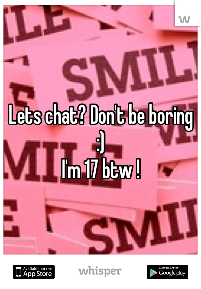 Lets chat? Don't be boring :)  I'm 17 btw !