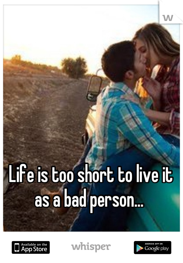 Life is too short to live it as a bad person...