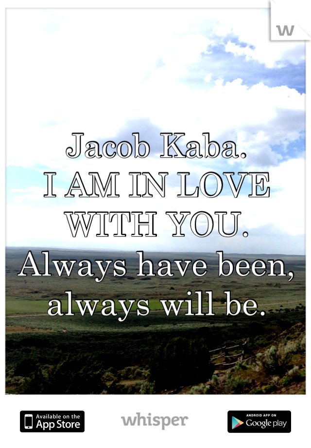 Jacob Kaba. I AM IN LOVE WITH YOU.  Always have been, always will be.