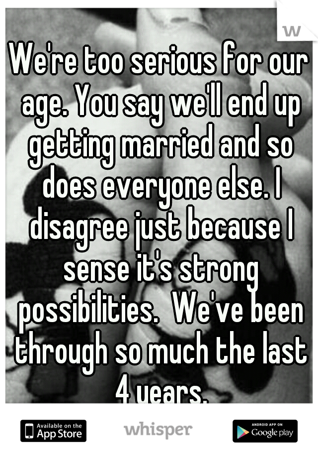 We're too serious for our age. You say we'll end up getting married and so does everyone else. I disagree just because I sense it's strong possibilities.  We've been through so much the last 4 years.