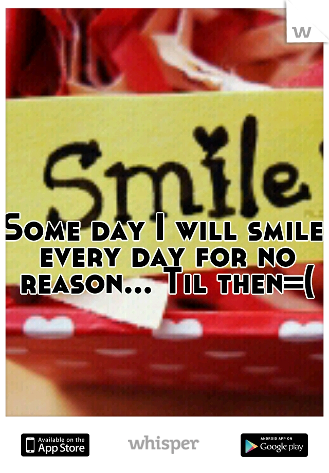 Some day I will smile every day for no reason... Til then=(