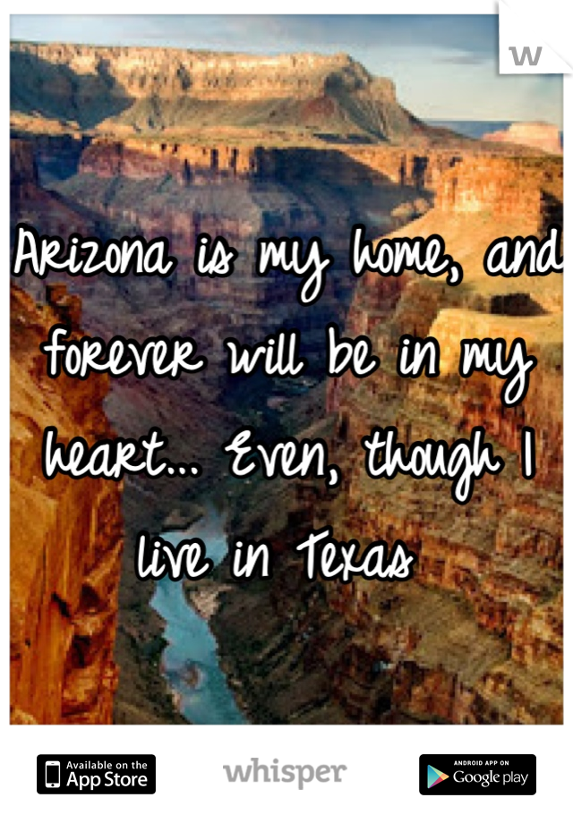 Arizona is my home, and forever will be in my heart... Even, though I live in Texas