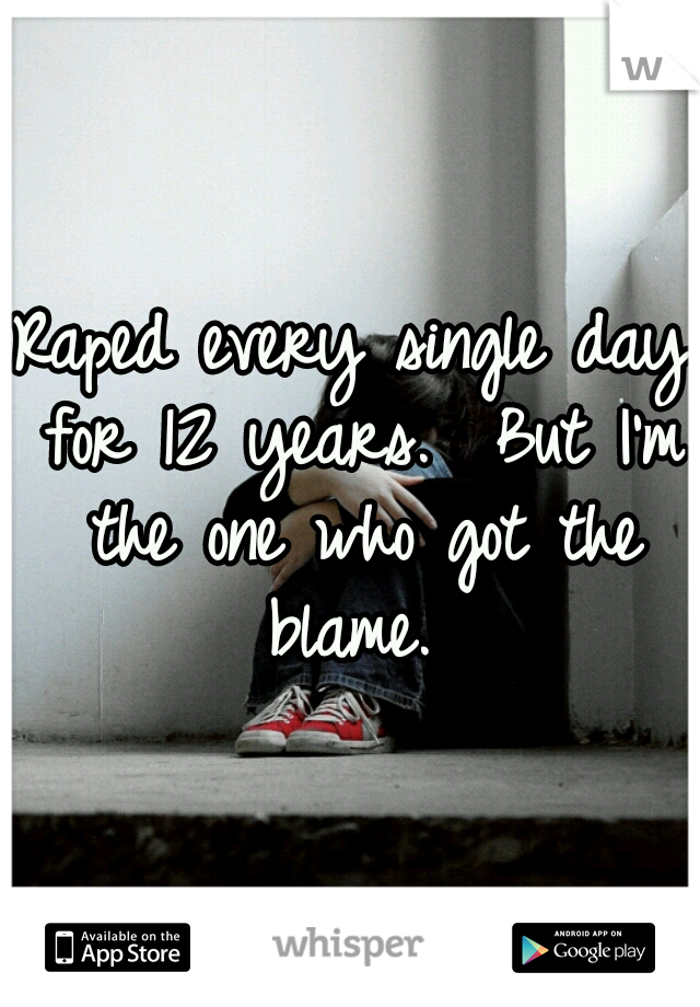 Raped every single day for 12 years.  But I'm the one who got the blame.