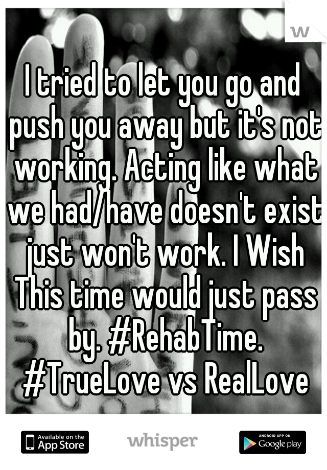 I tried to let you go and push you away but it's not working. Acting like what we had/have doesn't exist just won't work. I Wish This time would just pass by. #RehabTime. #TrueLove vs RealLove