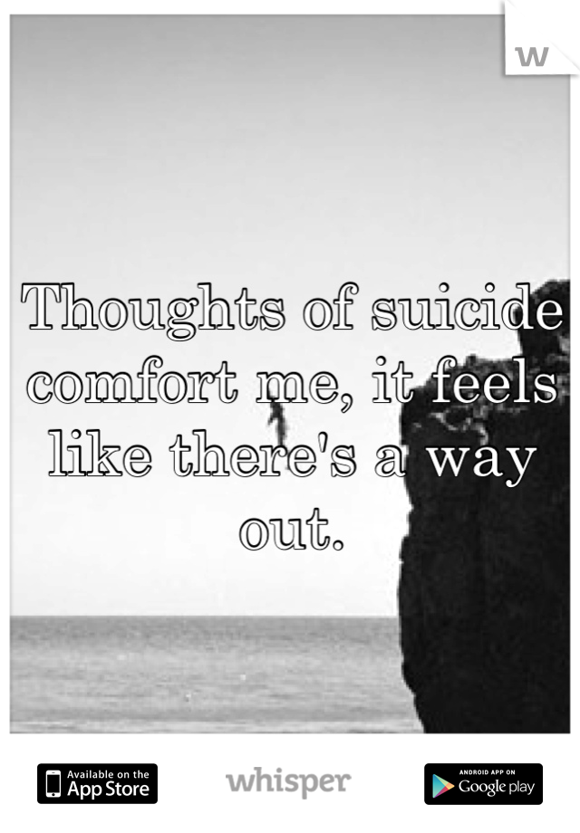 Thoughts of suicide comfort me, it feels like there's a way out.