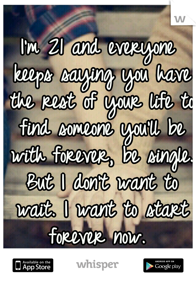I'm 21 and everyone keeps saying you have the rest of your life to find someone you'll be with forever, be single. But I don't want to wait. I want to start forever now.