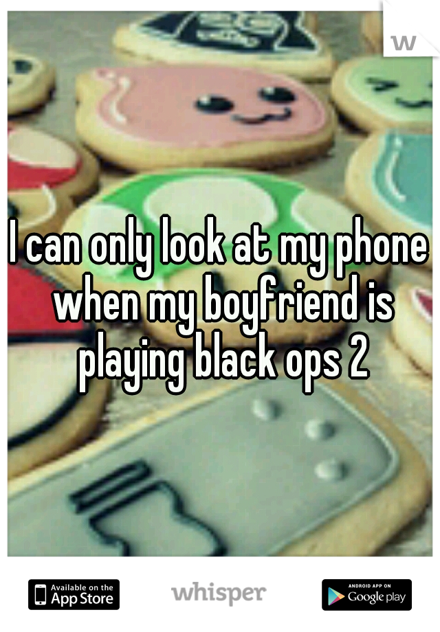 I can only look at my phone when my boyfriend is playing black ops 2
