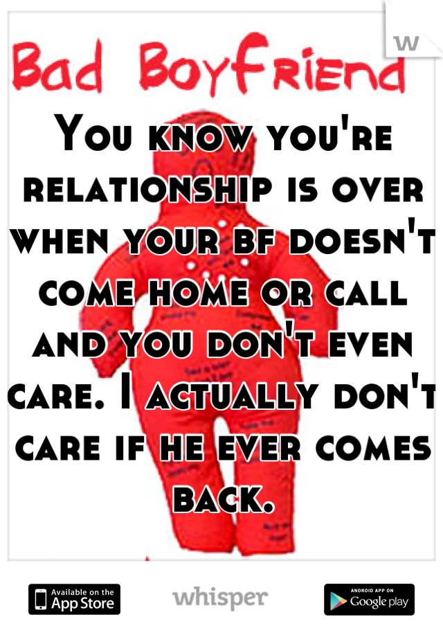 You know you're relationship is over when your bf doesn't come home or call and you don't even care. I actually don't care if he ever comes back.