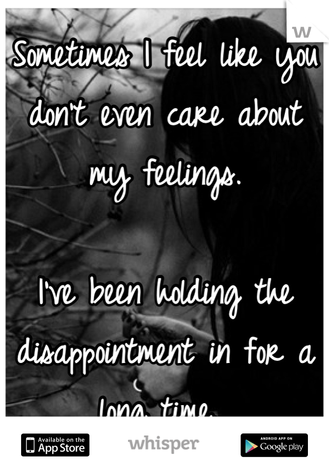 Sometimes I feel like you don't even care about my feelings.   I've been holding the disappointment in for a long time...