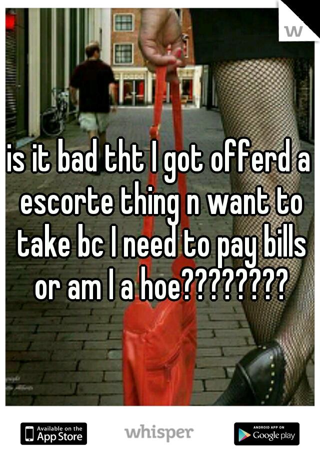 is it bad tht I got offerd a escorte thing n want to take bc I need to pay bills or am I a hoe????????