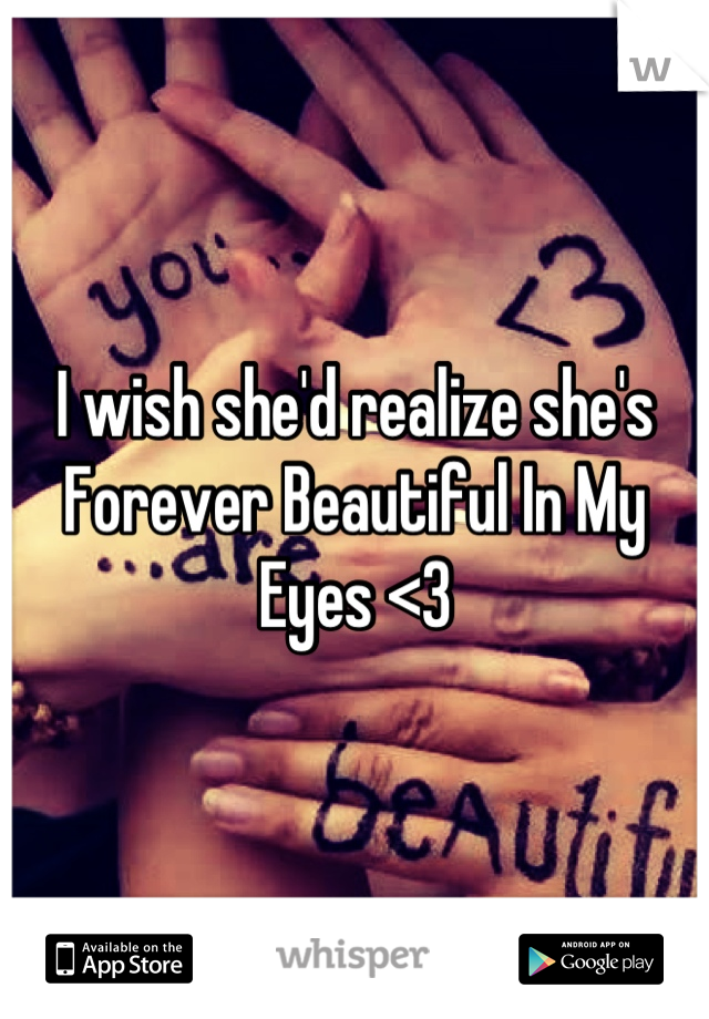 I wish she'd realize she's Forever Beautiful In My Eyes <3