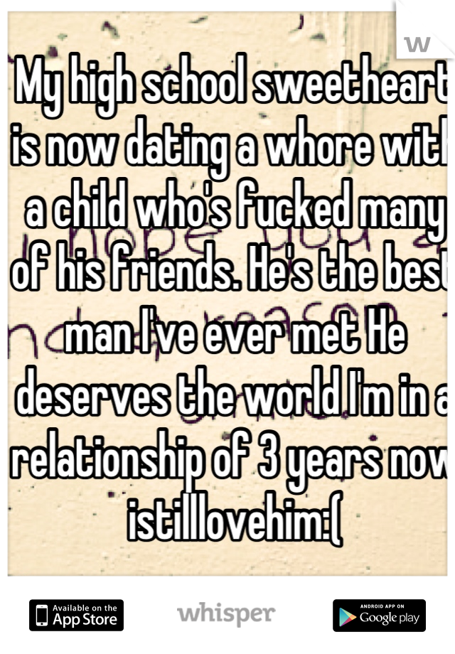 My high school sweetheart is now dating a whore with a child who's fucked many of his friends. He's the best man I've ever met He deserves the world I'm in a relationship of 3 years now istilllovehim:(