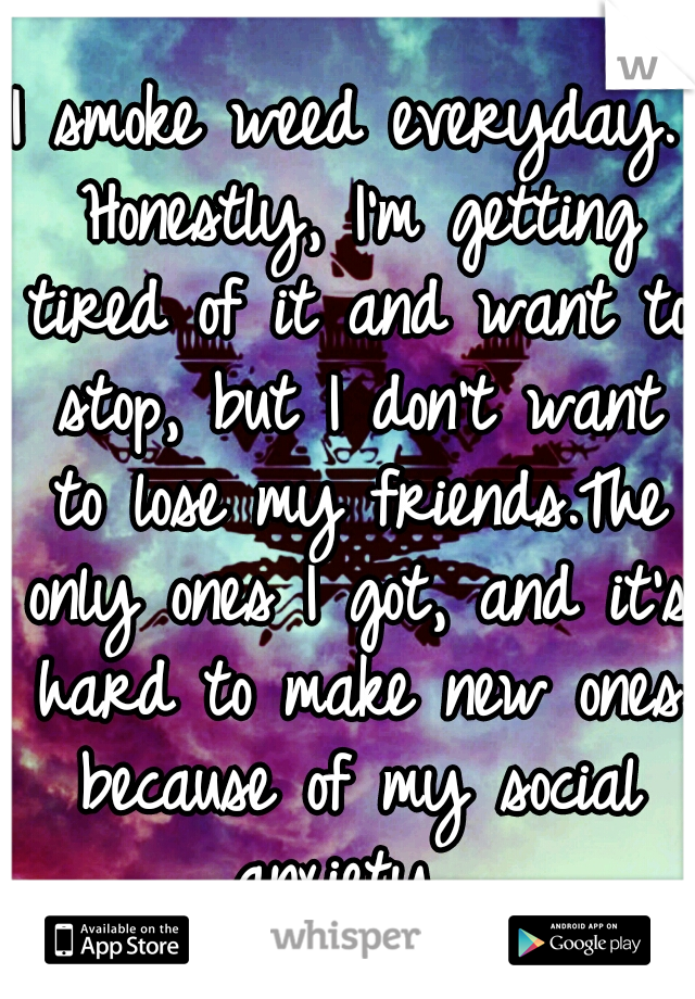 I smoke weed everyday. Honestly, I'm getting tired of it and want to stop, but I don't want to lose my friends.The only ones I got, and it's hard to make new ones because of my social anxiety.