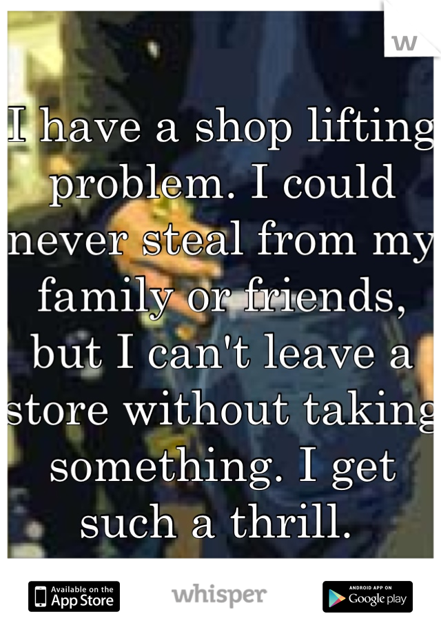 I have a shop lifting problem. I could never steal from my family or friends, but I can't leave a store without taking something. I get such a thrill.