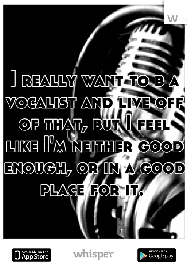 I really want to b a vocalist and live off of that, but I feel like I'm neither good enough, or in a good place for it.