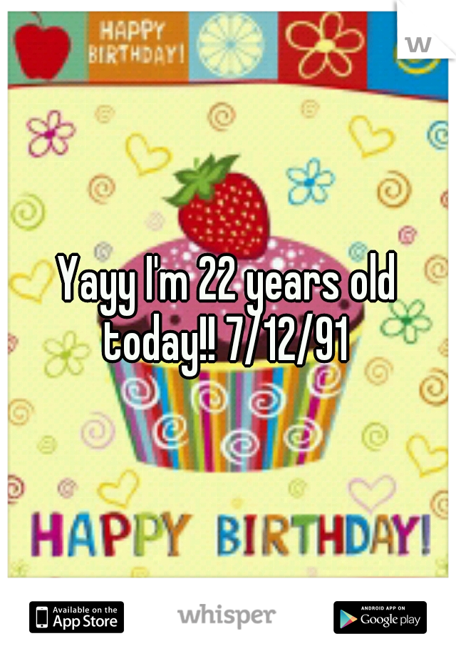 Yayy I'm 22 years old today!! 7/12/91