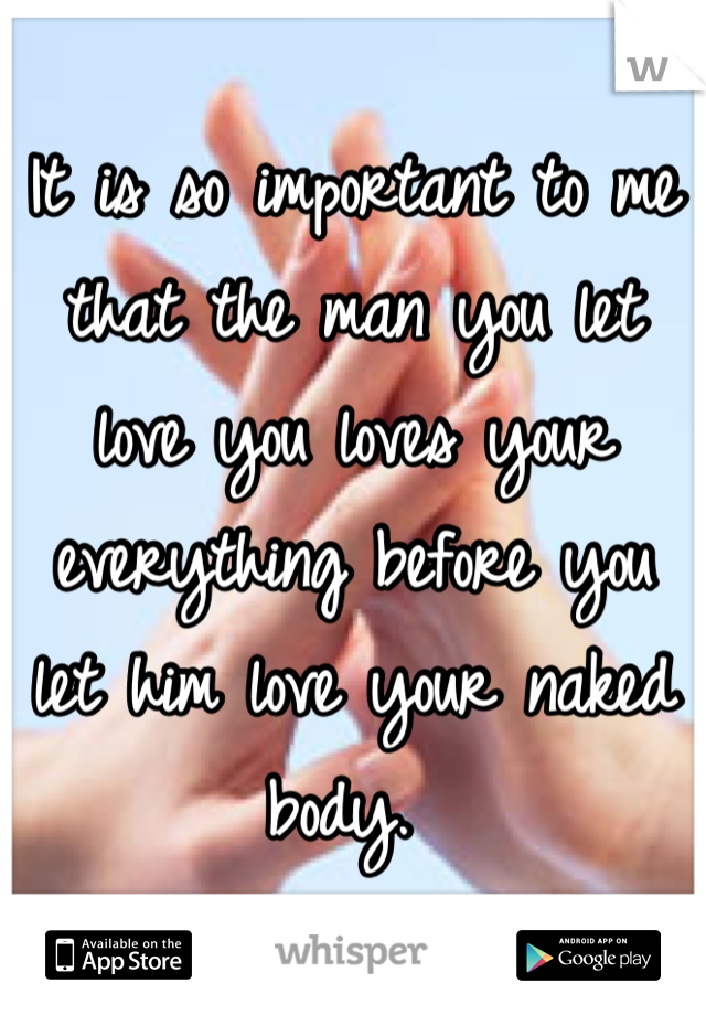 It is so important to me that the man you let love you loves your everything before you let him love your naked body.