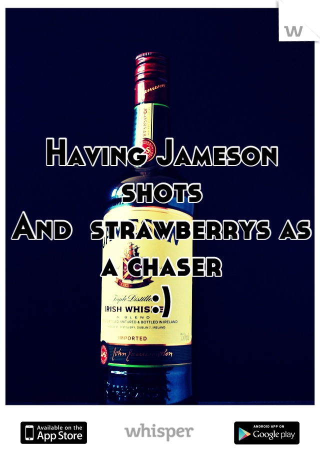 Having Jameson shots  And  strawberrys as a chaser :)