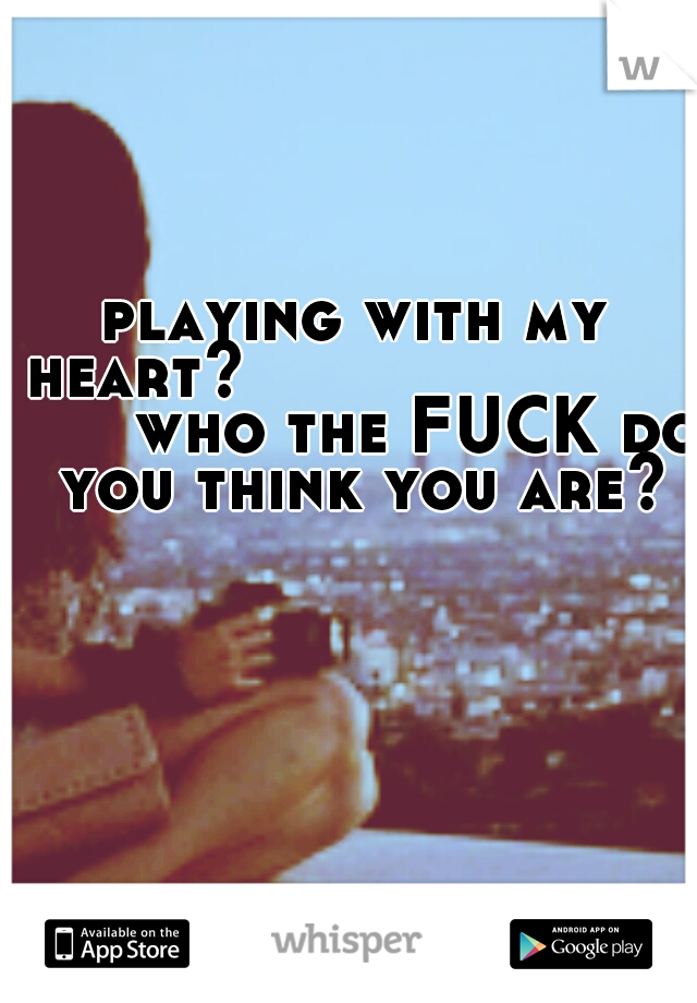 playing with my heart?                  who the FUCK do you think you are?