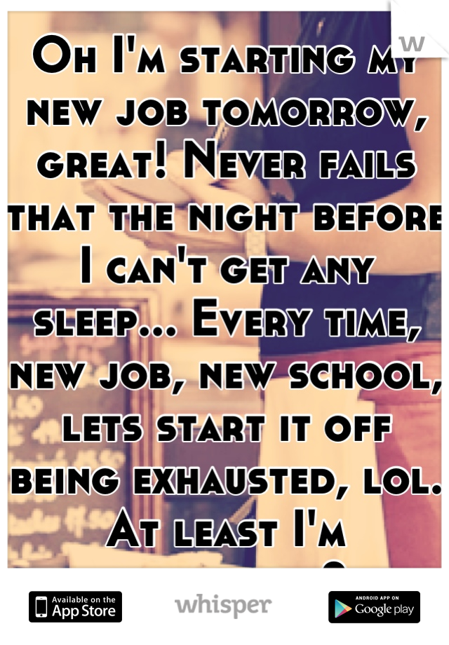 Oh I'm starting my new job tomorrow, great! Never fails that the night before I can't get any sleep... Every time, new job, new school, lets start it off being exhausted, lol. At least I'm consistent?