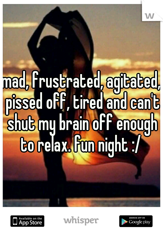 mad, frustrated, agitated, pissed off, tired and can't shut my brain off enough to relax. fun night :/