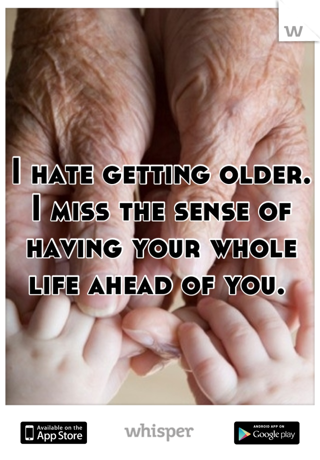 I hate getting older. I miss the sense of having your whole life ahead of you.