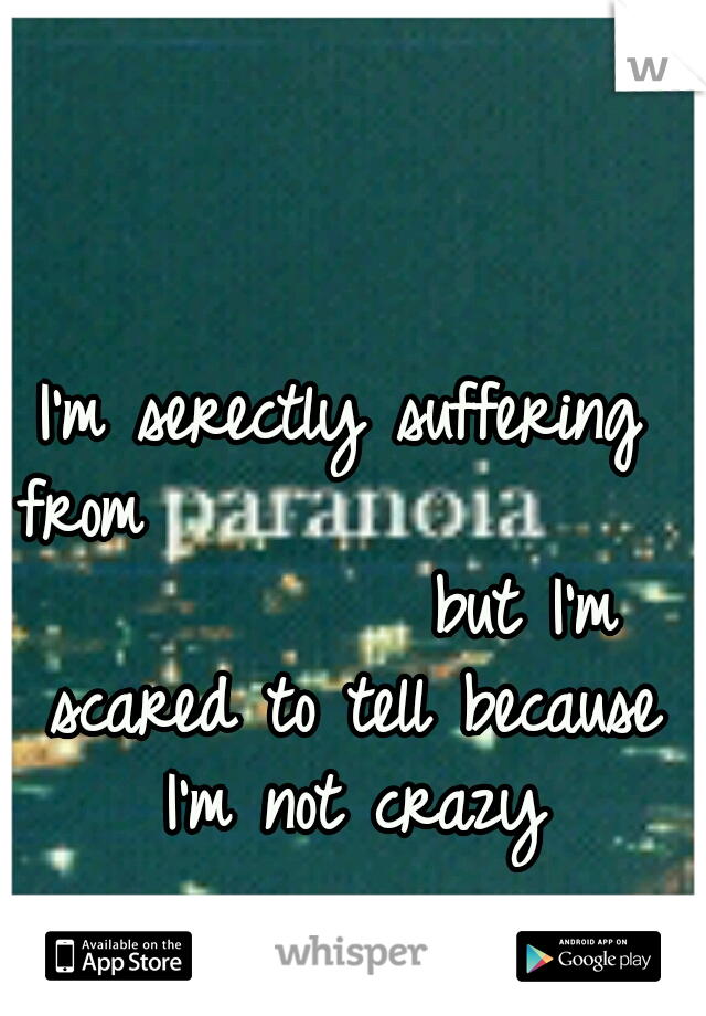 I'm serectly suffering from                           but I'm scared to tell because I'm not crazy