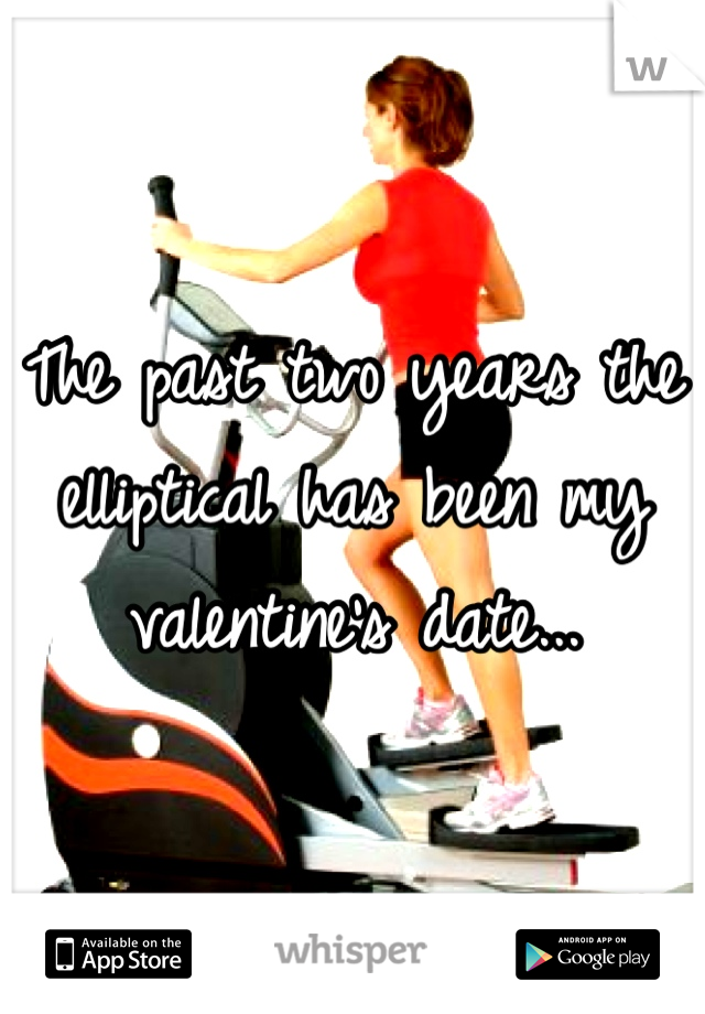 The past two years the elliptical has been my valentine's date...