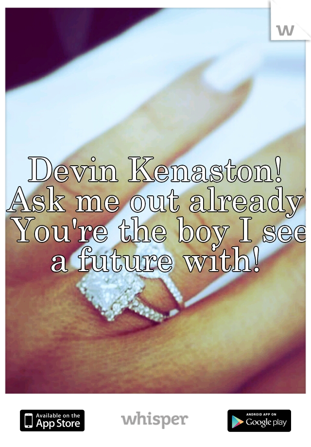 Devin Kenaston! Ask me out already! You're the boy I see a future with!