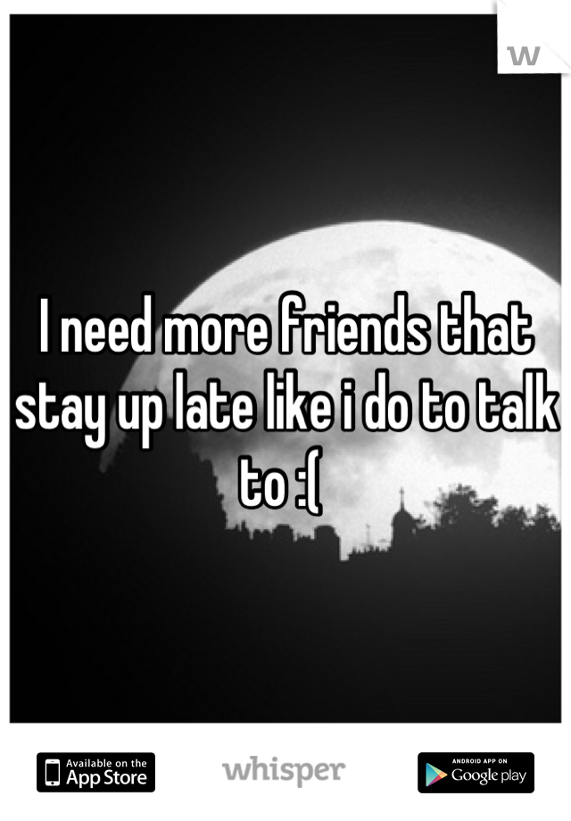 I need more friends that stay up late like i do to talk to :(