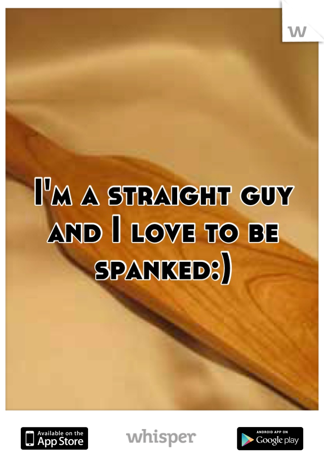 I'm a straight guy and I love to be spanked:)