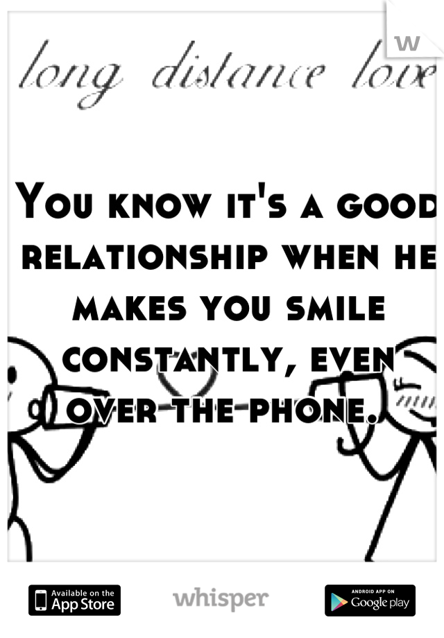 You know it's a good relationship when he makes you smile constantly, even over the phone.