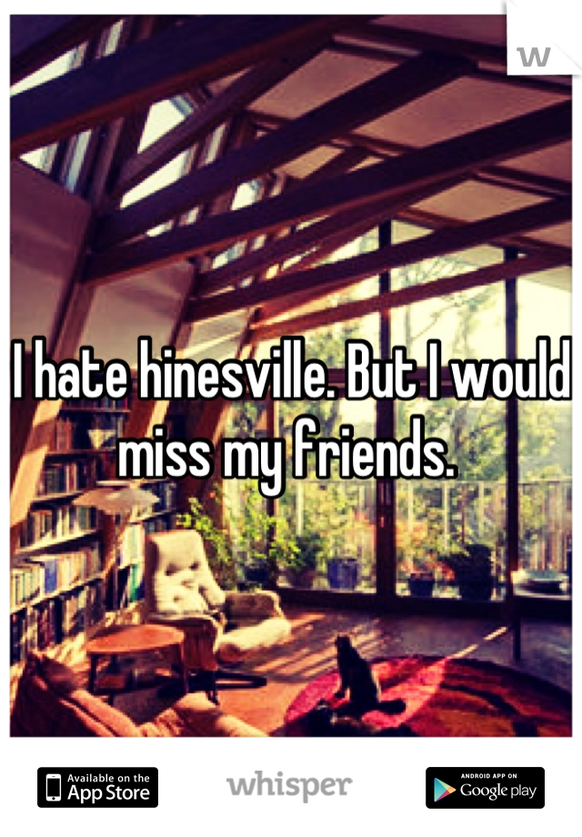 I hate hinesville. But I would miss my friends.