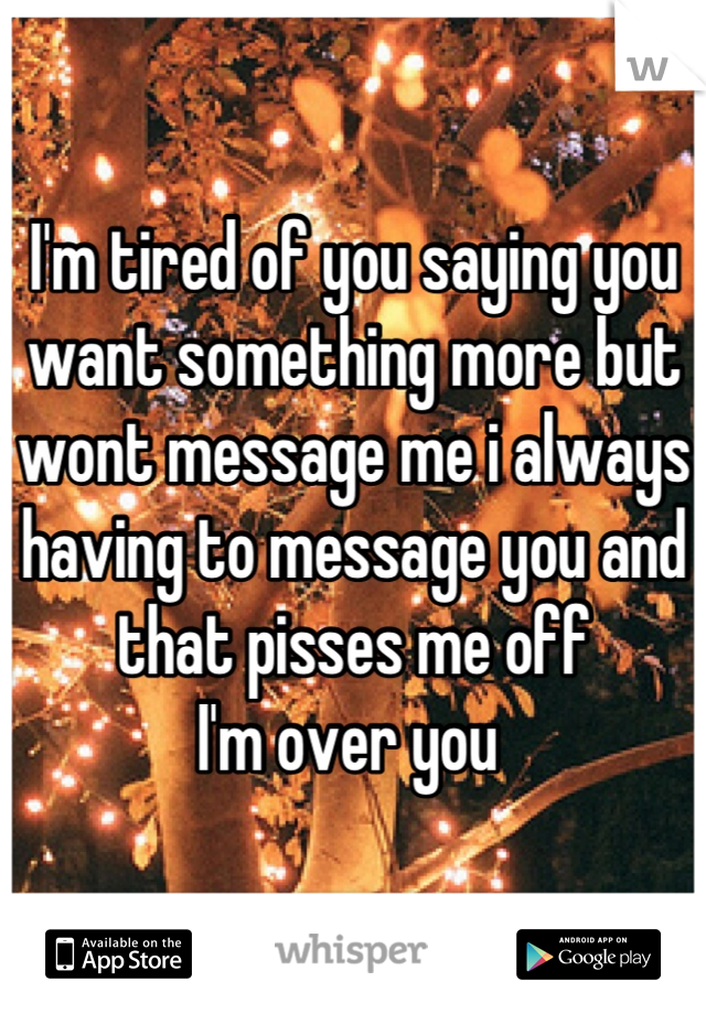 I'm tired of you saying you want something more but wont message me i always having to message you and that pisses me off  I'm over you