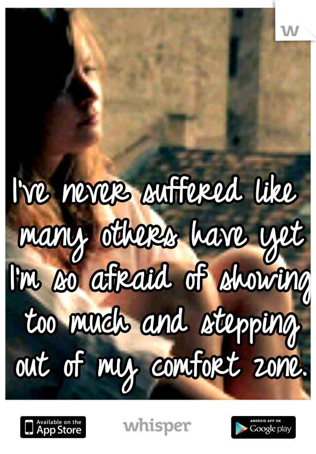 I've never suffered like many others have yet I'm so afraid of showing too much and stepping out of my comfort zone.