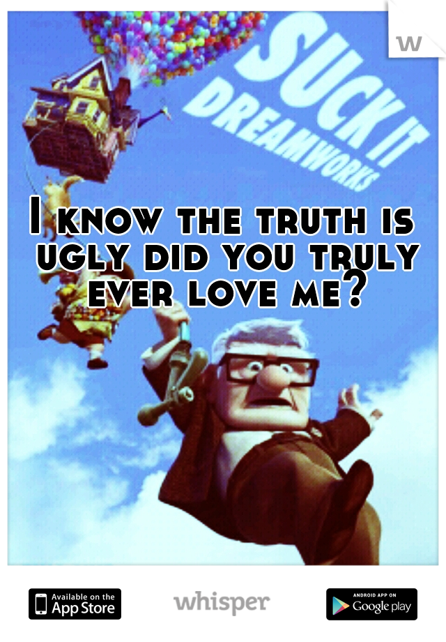 I know the truth is ugly did you truly ever love me?