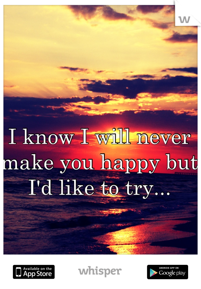 I know I will never make you happy but I'd like to try...