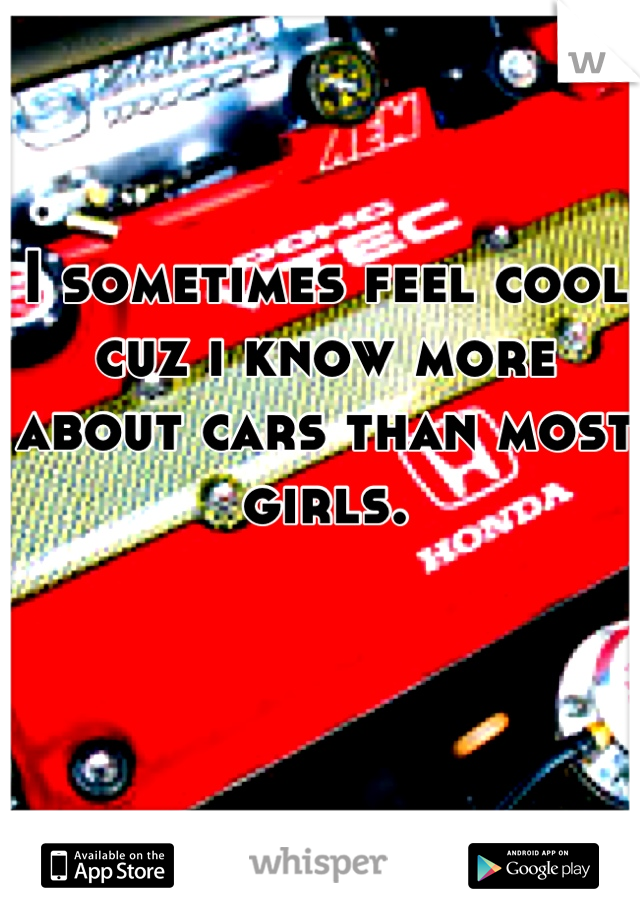 I sometimes feel cool cuz i know more about cars than most girls.