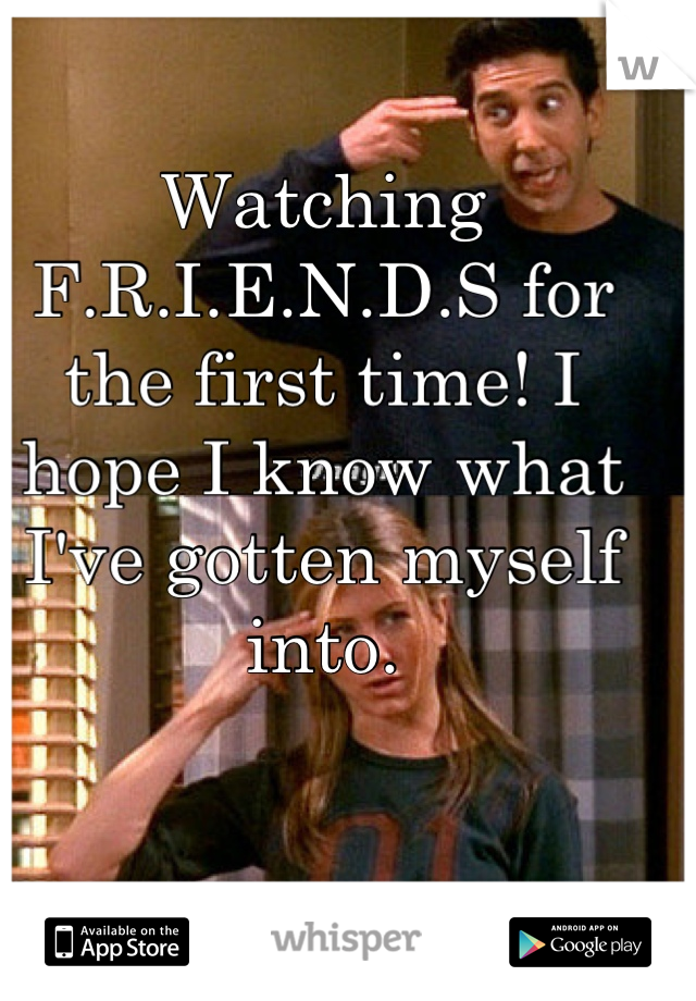Watching F.R.I.E.N.D.S for the first time! I hope I know what I've gotten myself into.
