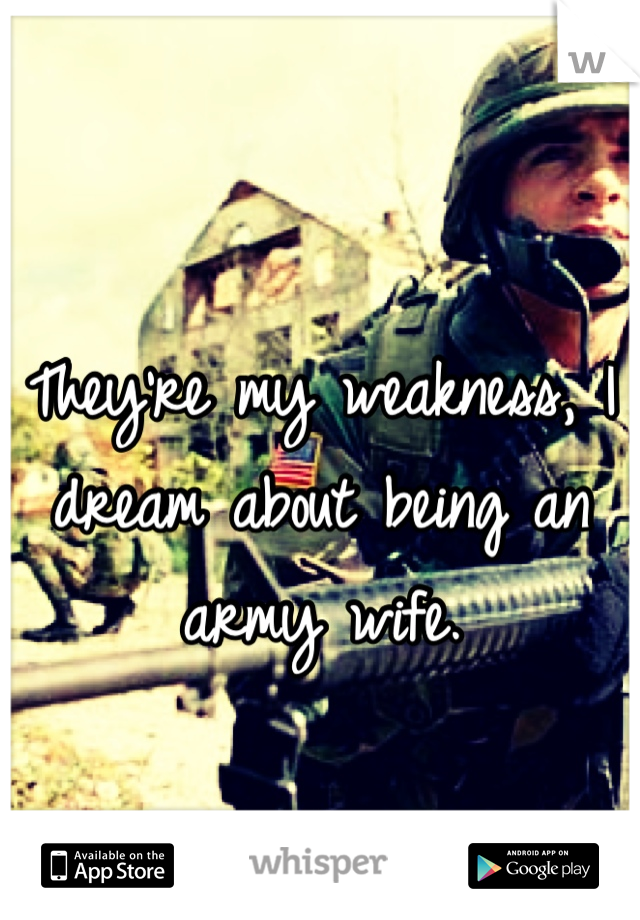 They're my weakness, I dream about being an army wife.